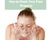 How to Wash Your Face Properly : Correct Your Way of Washing and See the Difference